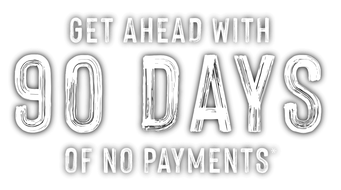 Get Ahead with 90 Days of No payements*